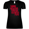 I Wanna Do Bad Things With You Frauen T-Shirt