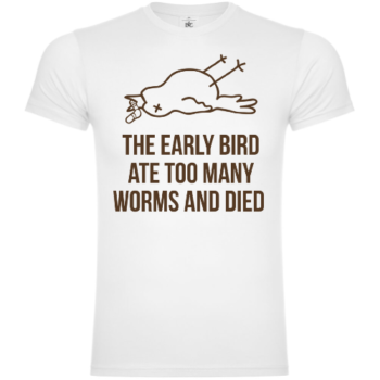The Early Worm Ate Too Many Worms And Died T-Shirt